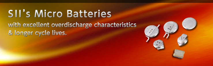 SII's Micro Batteries with excellent overdischarge characteristics & longer cycle lives.